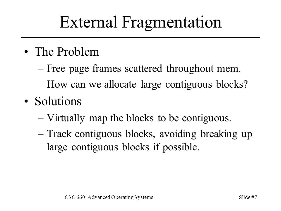 CSC 660: Advanced Operating SystemsSlide #7 External Fragmentation The Problem –Free page frames scattered throughout mem.