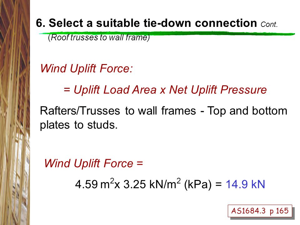 AS1684.3 p 165 Wind Uplift Force = 4.59 m 2 x 3.25 kN/m 2 (kPa) = 14.9 kN Wind Uplift Force: = Uplift Load Area x Net Uplift Pressure Rafters/Trusses to wall frames - Top and bottom plates to studs.