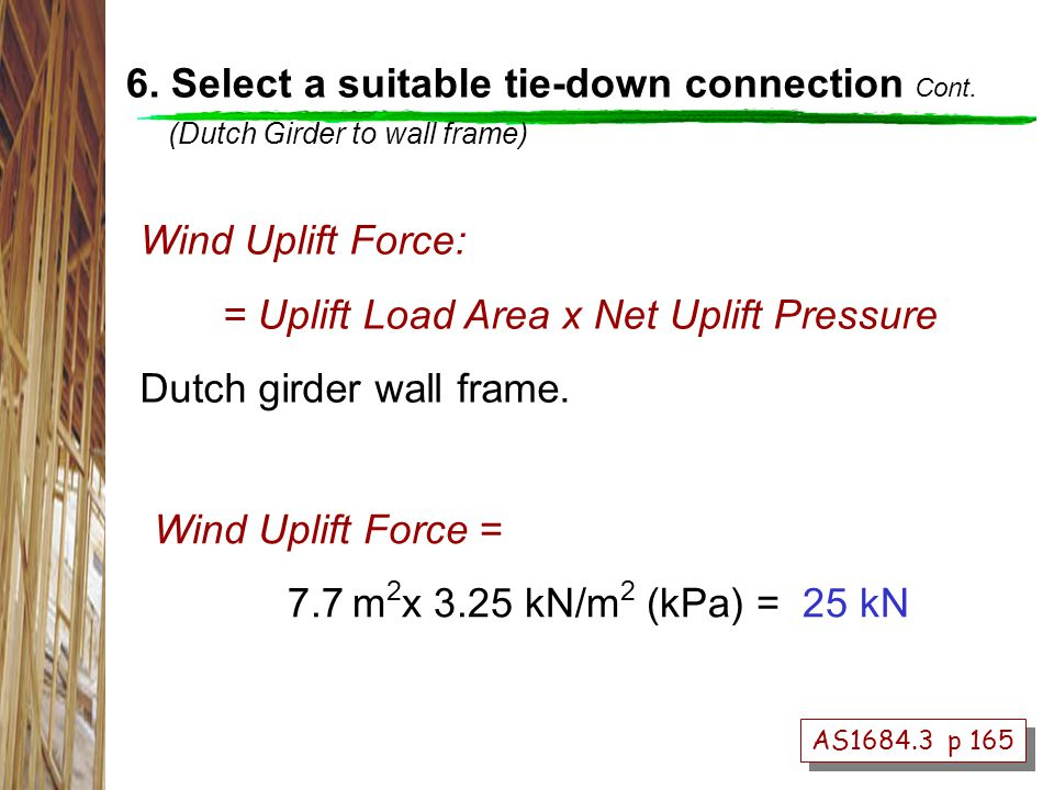 AS1684.3 p 165 Wind Uplift Force = 7.7 m 2 x 3.25 kN/m 2 (kPa) = 25 kN Wind Uplift Force: = Uplift Load Area x Net Uplift Pressure Dutch girder wall frame.