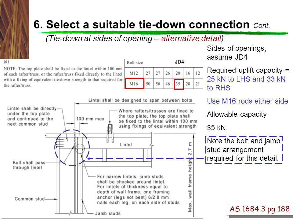 AS 1684.3 pg 188 Sides of openings, assume JD4 Required uplift capacity = 25 kN to LHS and 33 kN to RHS Use M16 rods either side Allowable capacity 35 kN.