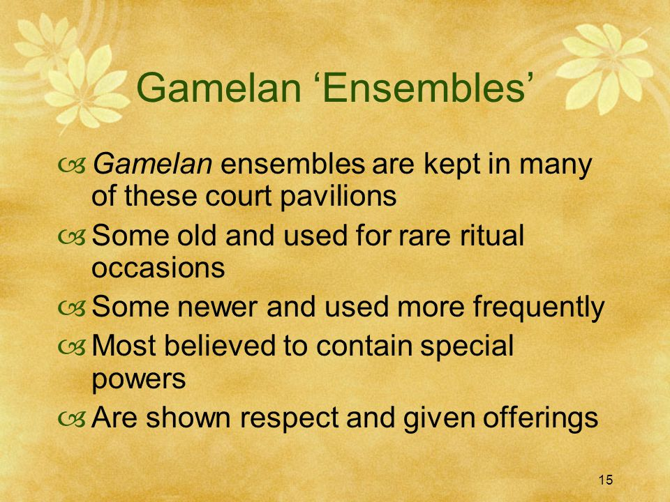 15 Gamelan 'Ensembles'  Gamelan ensembles are kept in many of these court pavilions  Some old and used for rare ritual occasions  Some newer and used more frequently  Most believed to contain special powers  Are shown respect and given offerings