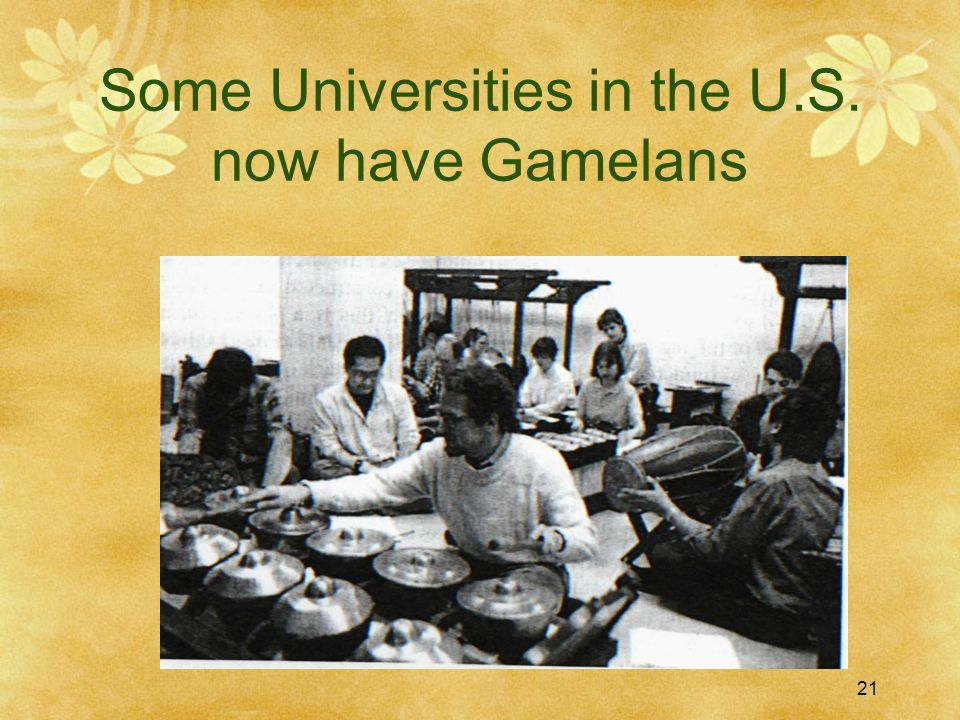 21 Some Universities in the U.S. now have Gamelans