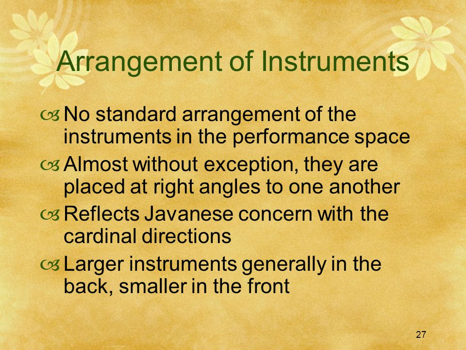 27 Arrangement of Instruments  No standard arrangement of the instruments in the performance space  Almost without exception, they are placed at right angles to one another  Reflects Javanese concern with the cardinal directions  Larger instruments generally in the back, smaller in the front
