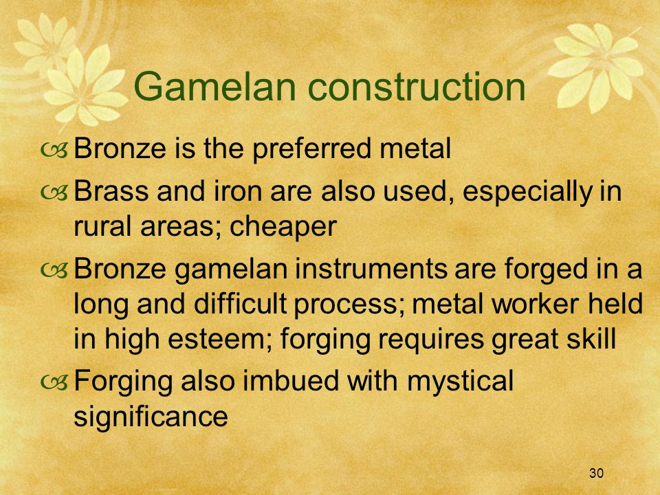30 Gamelan construction  Bronze is the preferred metal  Brass and iron are also used, especially in rural areas; cheaper  Bronze gamelan instruments are forged in a long and difficult process; metal worker held in high esteem; forging requires great skill  Forging also imbued with mystical significance