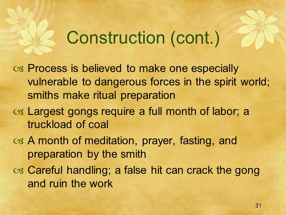31 Construction (cont.)  Process is believed to make one especially vulnerable to dangerous forces in the spirit world; smiths make ritual preparation  Largest gongs require a full month of labor; a truckload of coal  A month of meditation, prayer, fasting, and preparation by the smith  Careful handling; a false hit can crack the gong and ruin the work