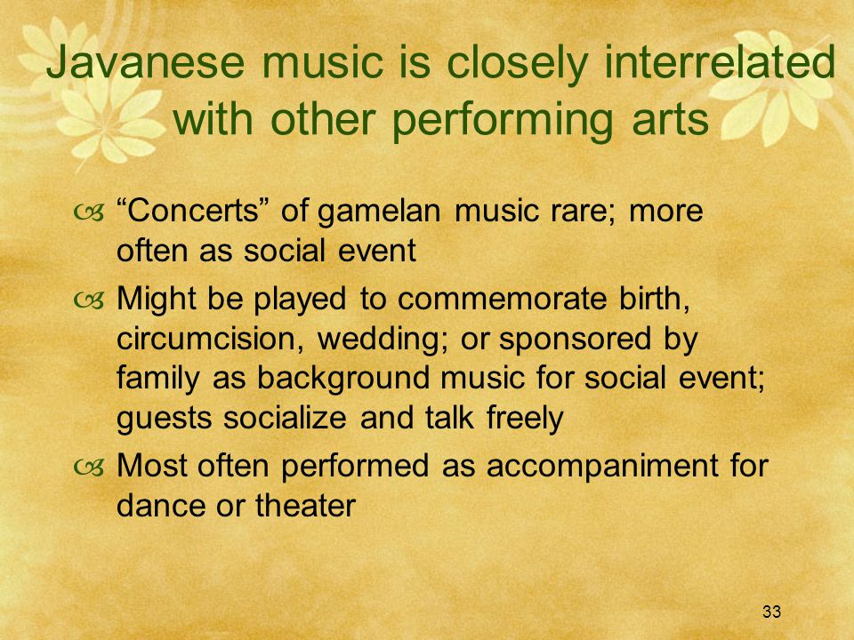 33 Javanese music is closely interrelated with other performing arts  Concerts of gamelan music rare; more often as social event  Might be played to commemorate birth, circumcision, wedding; or sponsored by family as background music for social event; guests socialize and talk freely  Most often performed as accompaniment for dance or theater