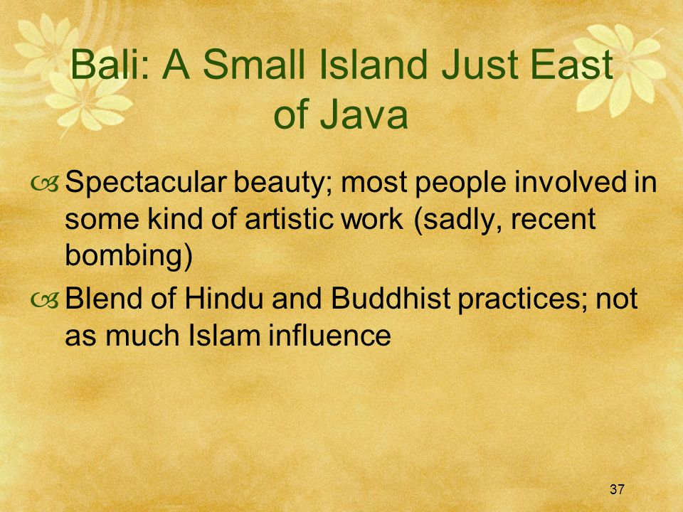 37 Bali: A Small Island Just East of Java  Spectacular beauty; most people involved in some kind of artistic work (sadly, recent bombing)  Blend of Hindu and Buddhist practices; not as much Islam influence
