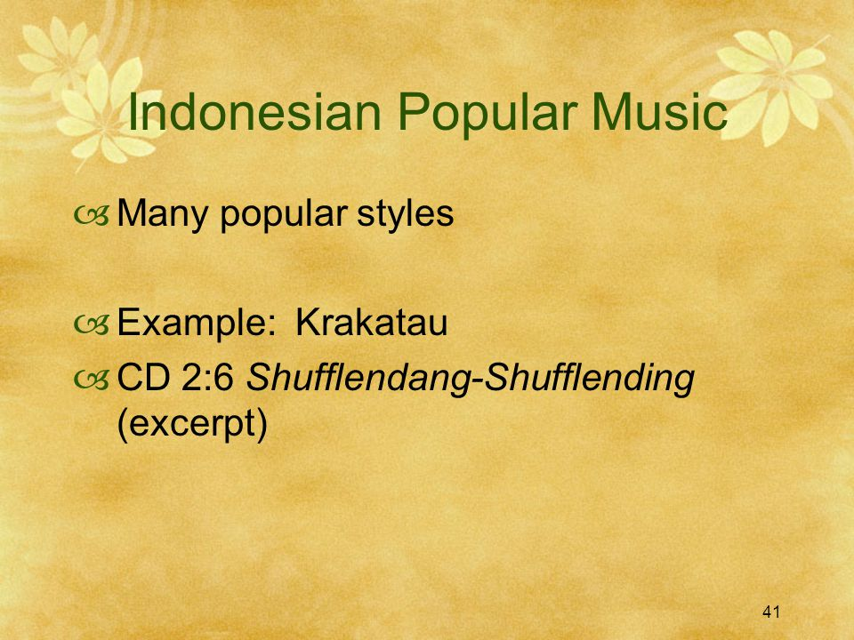 41 Indonesian Popular Music  Many popular styles  Example: Krakatau  CD 2:6 Shufflendang-Shufflending (excerpt)