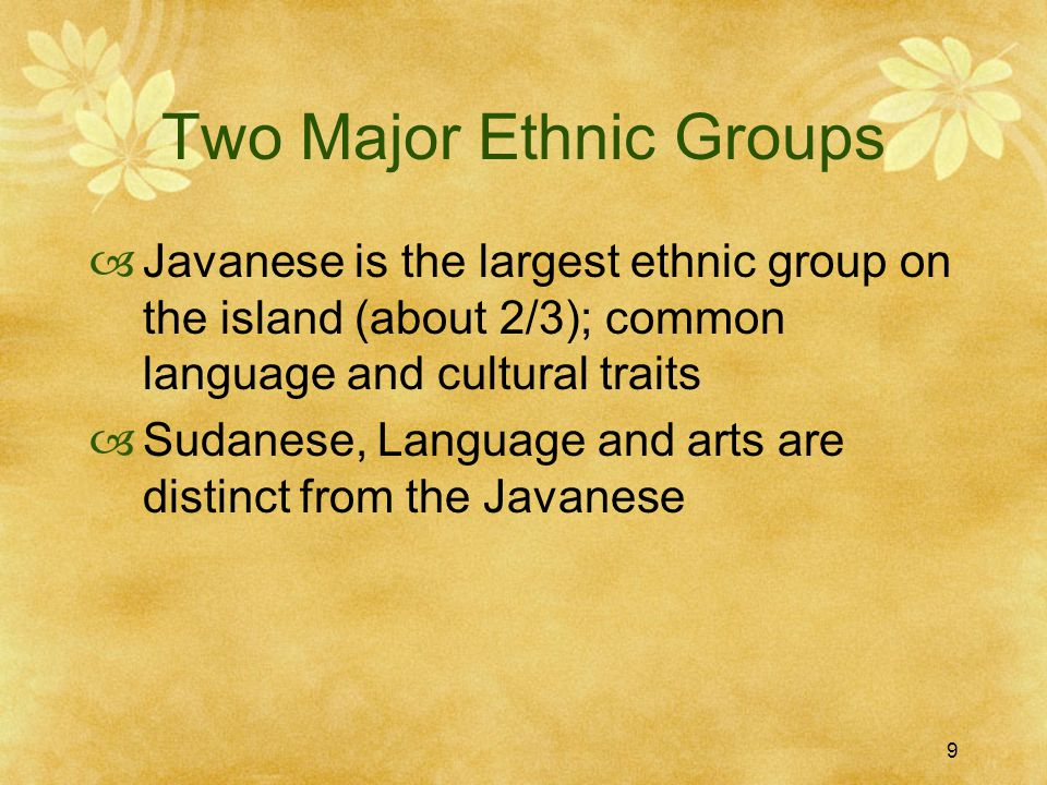 9 Two Major Ethnic Groups  Javanese is the largest ethnic group on the island (about 2/3); common language and cultural traits  Sudanese, Language and arts are distinct from the Javanese