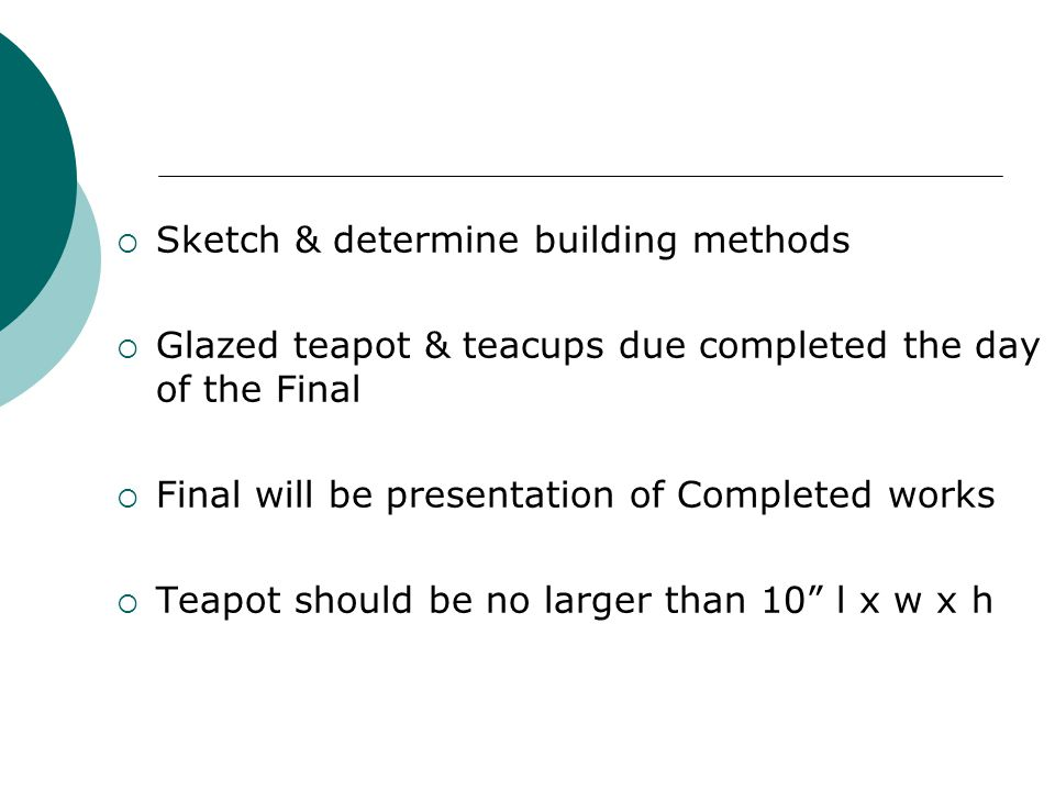  Sketch & determine building methods  Glazed teapot & teacups due completed the day of the Final  Final will be presentation of Completed works  Teapot should be no larger than 10 l x w x h
