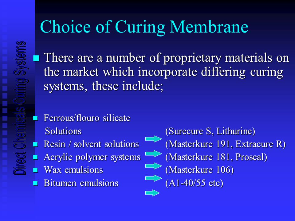 Choice of Curing Membrane n There are a number of proprietary materials on the market which incorporate differing curing systems, these include; n Ferrous/flouro silicate Solutions (Surecure S, Lithurine) Solutions (Surecure S, Lithurine) n Resin / solvent solutions (Masterkure 191, Extracure R) n Acrylic polymer systems (Masterkure 181, Proseal) n Wax emulsions (Masterkure 106) n Bitumen emulsions (A1-40/55 etc)