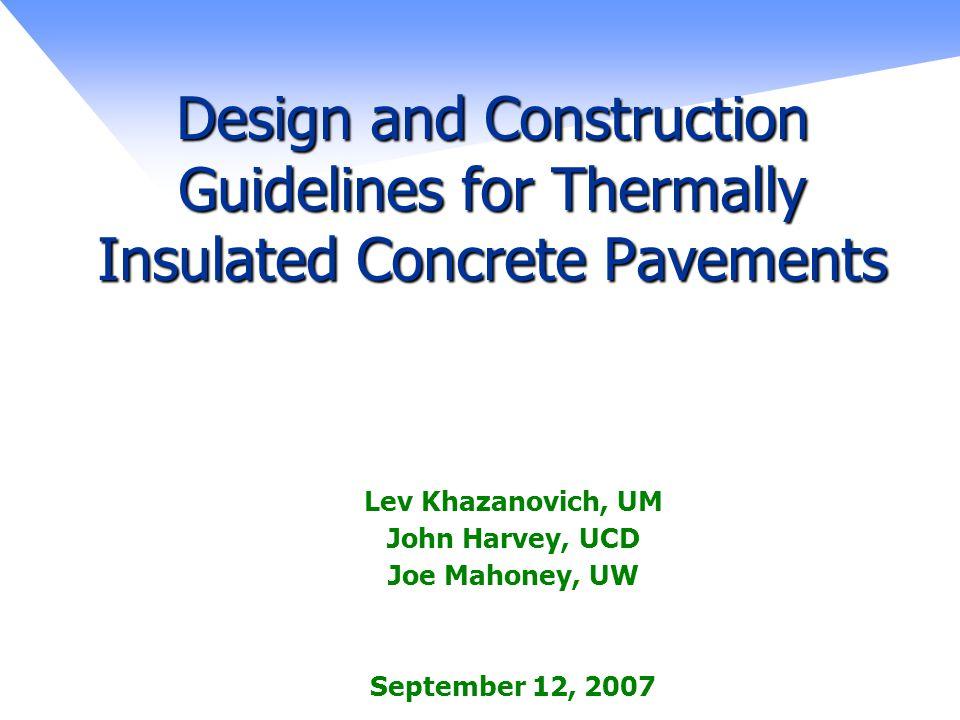 Design and Construction Guidelines for Thermally Insulated Concrete Pavements Lev Khazanovich, UM John Harvey, UCD Joe Mahoney, UW September 12, 2007