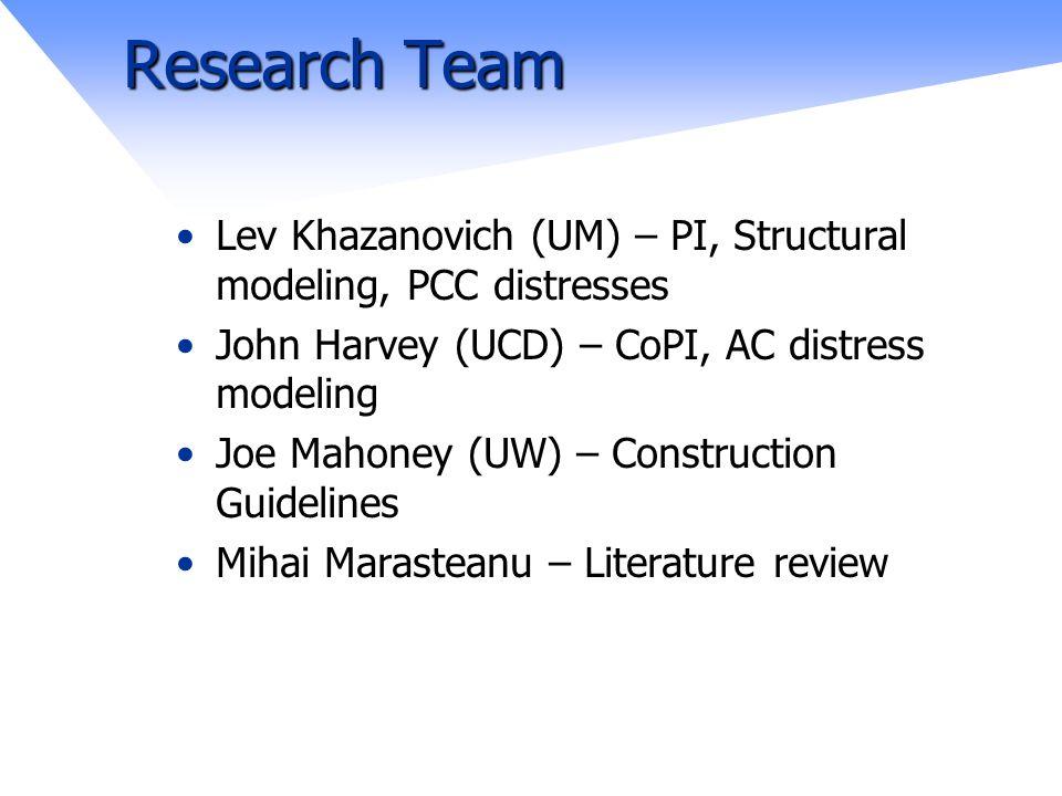 Research Team Lev Khazanovich (UM) – PI, Structural modeling, PCC distresses John Harvey (UCD) – CoPI, AC distress modeling Joe Mahoney (UW) – Construction Guidelines Mihai Marasteanu – Literature review