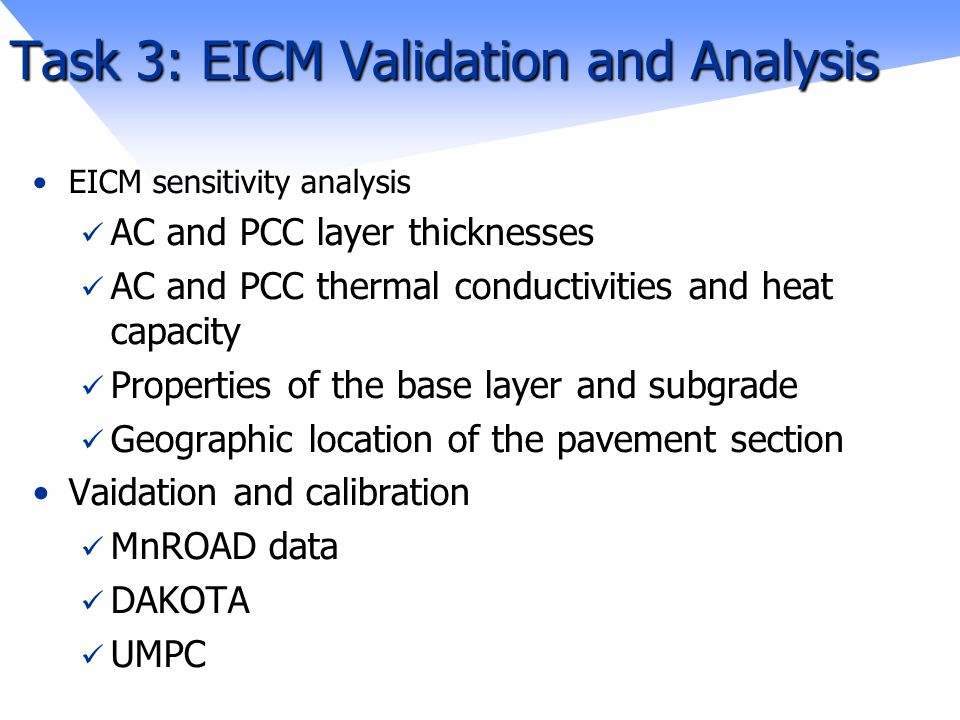 Task 3: EICM Validation and Analysis EICM sensitivity analysis AC and PCC layer thicknesses AC and PCC thermal conductivities and heat capacity Properties of the base layer and subgrade Geographic location of the pavement section Vaidation and calibration MnROAD data DAKOTA UMPC