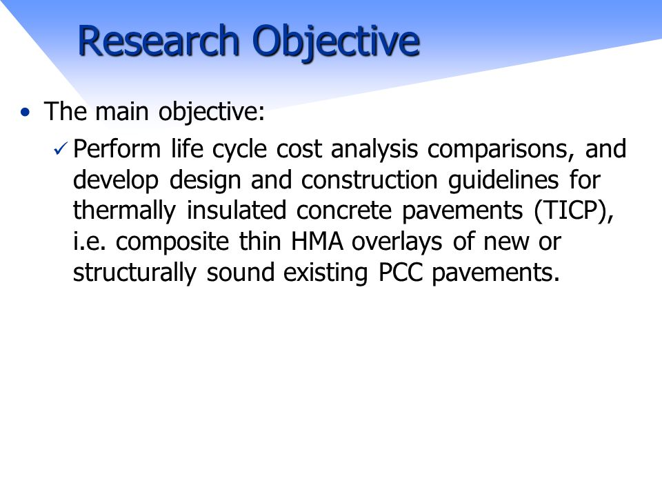 Research Objective The main objective: Perform life cycle cost analysis comparisons, and develop design and construction guidelines for thermally insulated concrete pavements (TICP), i.e.