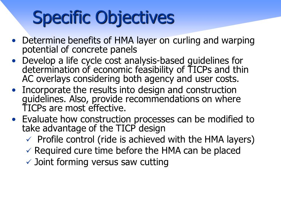 Specific Objectives Determine benefits of HMA layer on curling and warping potential of concrete panels Develop a life cycle cost analysis-based guidelines for determination of economic feasibility of TICPs and thin AC overlays considering both agency and user costs.