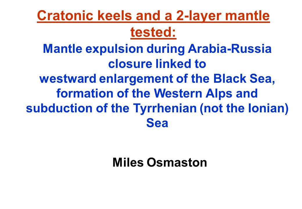 Cratonic keels and a 2-layer mantle tested: Miles Osmaston Mantle expulsion during Arabia-Russia closure linked to westward enlargement of the Black Sea, formation of the Western Alps and subduction of the Tyrrhenian (not the Ionian) Sea