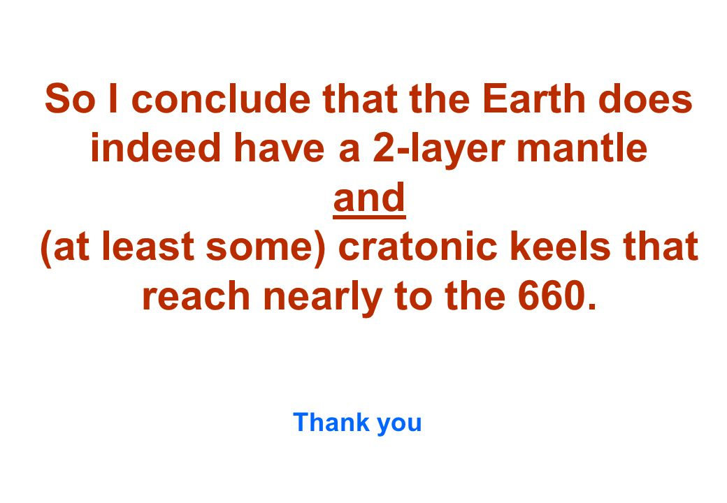 So I conclude that the Earth does indeed have a 2-layer mantle and (at least some) cratonic keels that reach nearly to the 660.