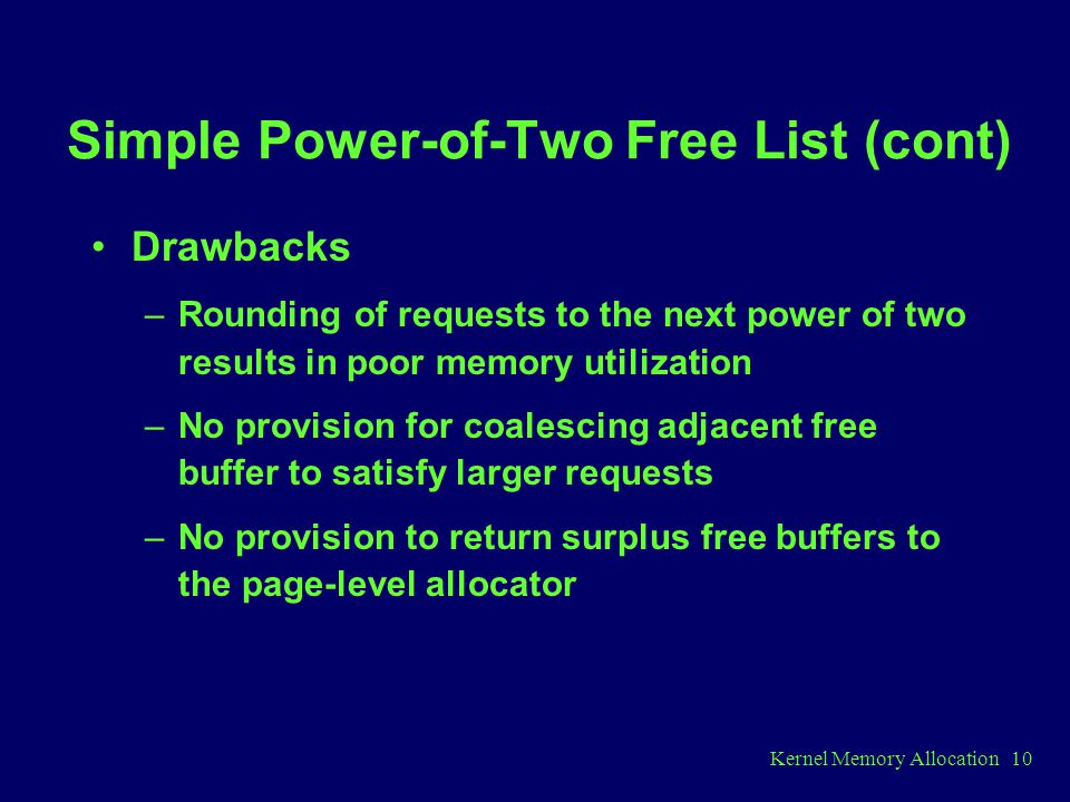 Kernel Memory Allocation 10 Simple Power-of-Two Free List (cont) Drawbacks –Rounding of requests to the next power of two results in poor memory utilization –No provision for coalescing adjacent free buffer to satisfy larger requests –No provision to return surplus free buffers to the page-level allocator