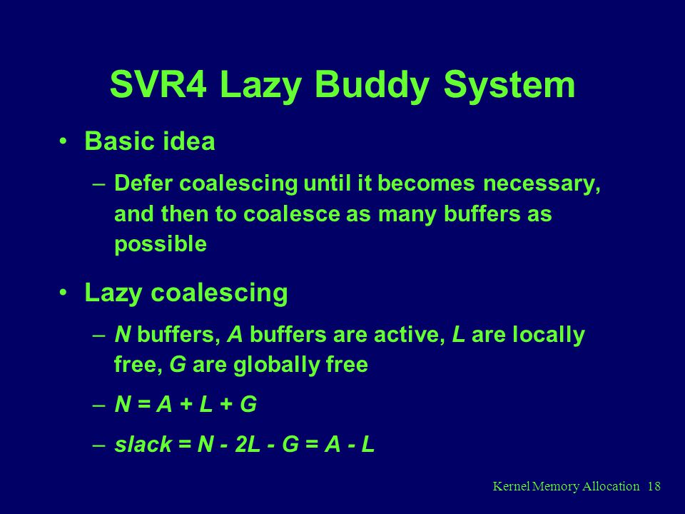 Kernel Memory Allocation 18 SVR4 Lazy Buddy System Basic idea –Defer coalescing until it becomes necessary, and then to coalesce as many buffers as possible Lazy coalescing –N buffers, A buffers are active, L are locally free, G are globally free –N = A + L + G –slack = N - 2L - G = A - L