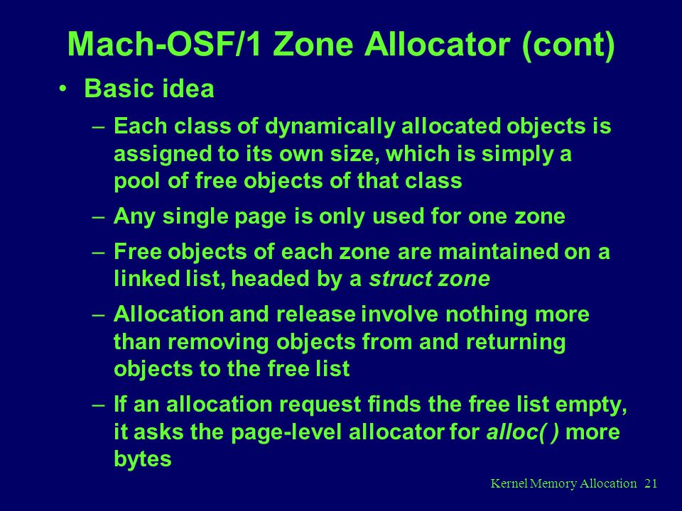 Kernel Memory Allocation 21 Mach-OSF/1 Zone Allocator (cont) Basic idea –Each class of dynamically allocated objects is assigned to its own size, which is simply a pool of free objects of that class –Any single page is only used for one zone –Free objects of each zone are maintained on a linked list, headed by a struct zone –Allocation and release involve nothing more than removing objects from and returning objects to the free list –If an allocation request finds the free list empty, it asks the page-level allocator for alloc( ) more bytes