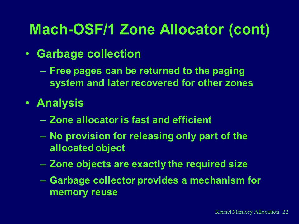 Kernel Memory Allocation 22 Mach-OSF/1 Zone Allocator (cont) Garbage collection –Free pages can be returned to the paging system and later recovered for other zones Analysis –Zone allocator is fast and efficient –No provision for releasing only part of the allocated object –Zone objects are exactly the required size –Garbage collector provides a mechanism for memory reuse