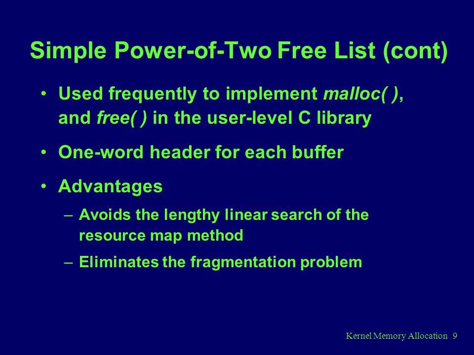 Kernel Memory Allocation 9 Simple Power-of-Two Free List (cont) Used frequently to implement malloc( ), and free( ) in the user-level C library One-word header for each buffer Advantages –Avoids the lengthy linear search of the resource map method –Eliminates the fragmentation problem