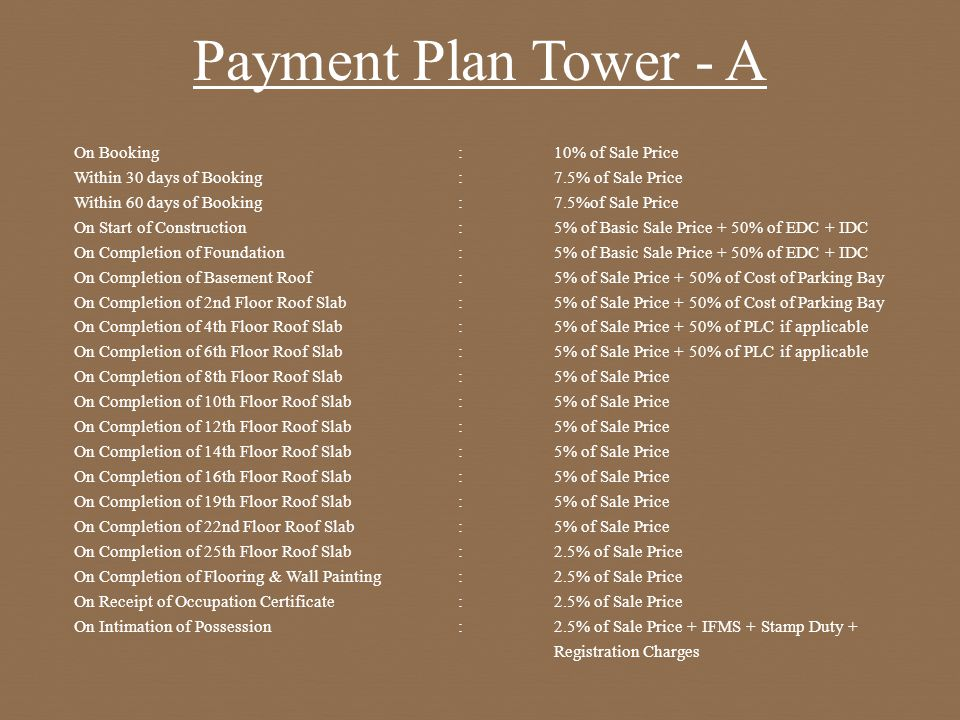 Payment Plan Tower - A On Booking:10% of Sale Price Within 30 days of Booking:7.5% of Sale Price Within 60 days of Booking:7.5%of Sale Price On Start of Construction:5% of Basic Sale Price + 50% of EDC + IDC On Completion of Foundation :5% of Basic Sale Price + 50% of EDC + IDC On Completion of Basement Roof:5% of Sale Price + 50% of Cost of Parking Bay On Completion of 2nd Floor Roof Slab:5% of Sale Price + 50% of Cost of Parking Bay On Completion of 4th Floor Roof Slab:5% of Sale Price + 50% of PLC if applicable On Completion of 6th Floor Roof Slab:5% of Sale Price + 50% of PLC if applicable On Completion of 8th Floor Roof Slab:5% of Sale Price On Completion of 10th Floor Roof Slab:5% of Sale Price On Completion of 12th Floor Roof Slab:5% of Sale Price On Completion of 14th Floor Roof Slab:5% of Sale Price On Completion of 16th Floor Roof Slab:5% of Sale Price On Completion of 19th Floor Roof Slab:5% of Sale Price On Completion of 22nd Floor Roof Slab:5% of Sale Price On Completion of 25th Floor Roof Slab:2.5% of Sale Price On Completion of Flooring & Wall Painting:2.5% of Sale Price On Receipt of Occupation Certificate:2.5% of Sale Price On Intimation of Possession :2.5% of Sale Price + IFMS + Stamp Duty + Registration Charges