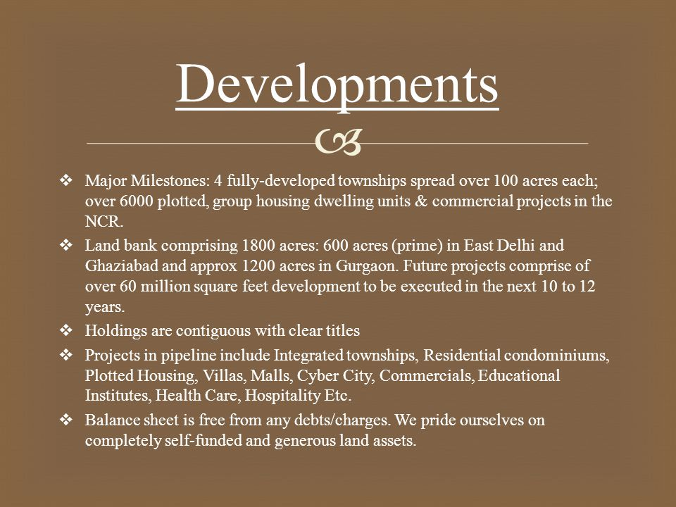   Major Milestones: 4 fully-developed townships spread over 100 acres each; over 6000 plotted, group housing dwelling units & commercial projects in the NCR.