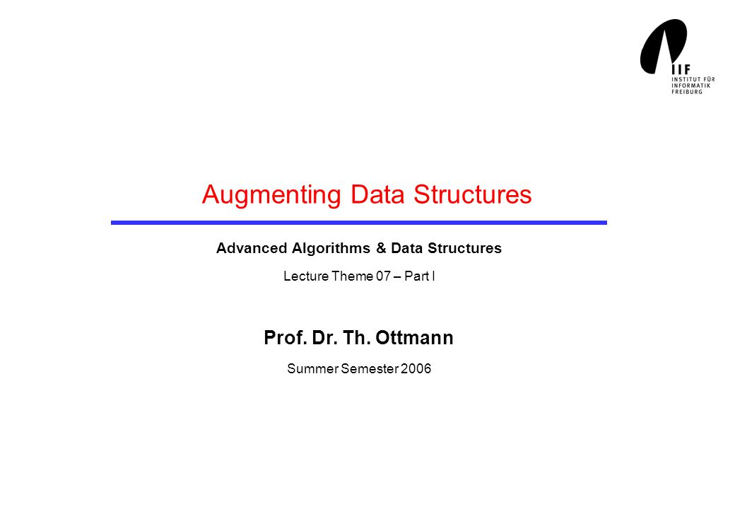 Augmenting Data Structures Advanced Algorithms & Data Structures Lecture Theme 07 – Part I Prof. Dr. Th. Ottmann Summer Semester 2006