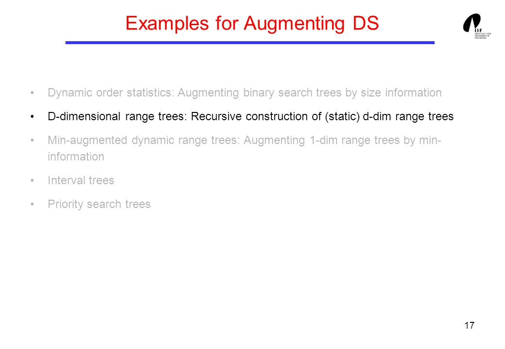 17 Examples for Augmenting DS Dynamic order statistics: Augmenting binary search trees by size information D-dimensional range trees: Recursive construction of (static) d-dim range trees Min-augmented dynamic range trees: Augmenting 1-dim range trees by min- information Interval trees Priority search trees
