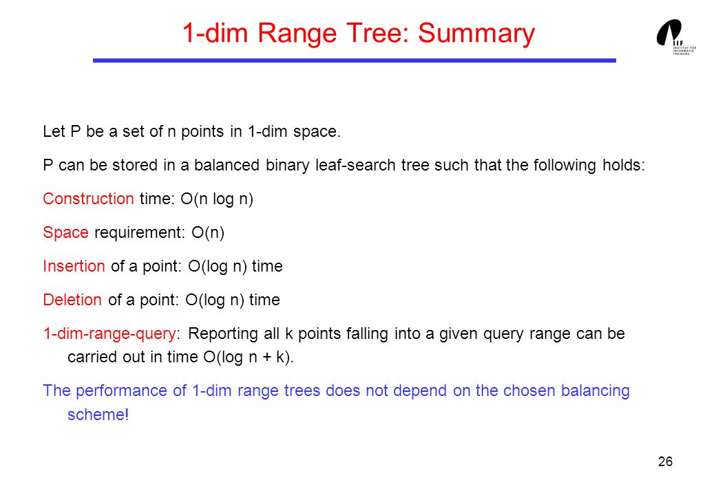 26 1-dim Range Tree: Summary Let P be a set of n points in 1-dim space.