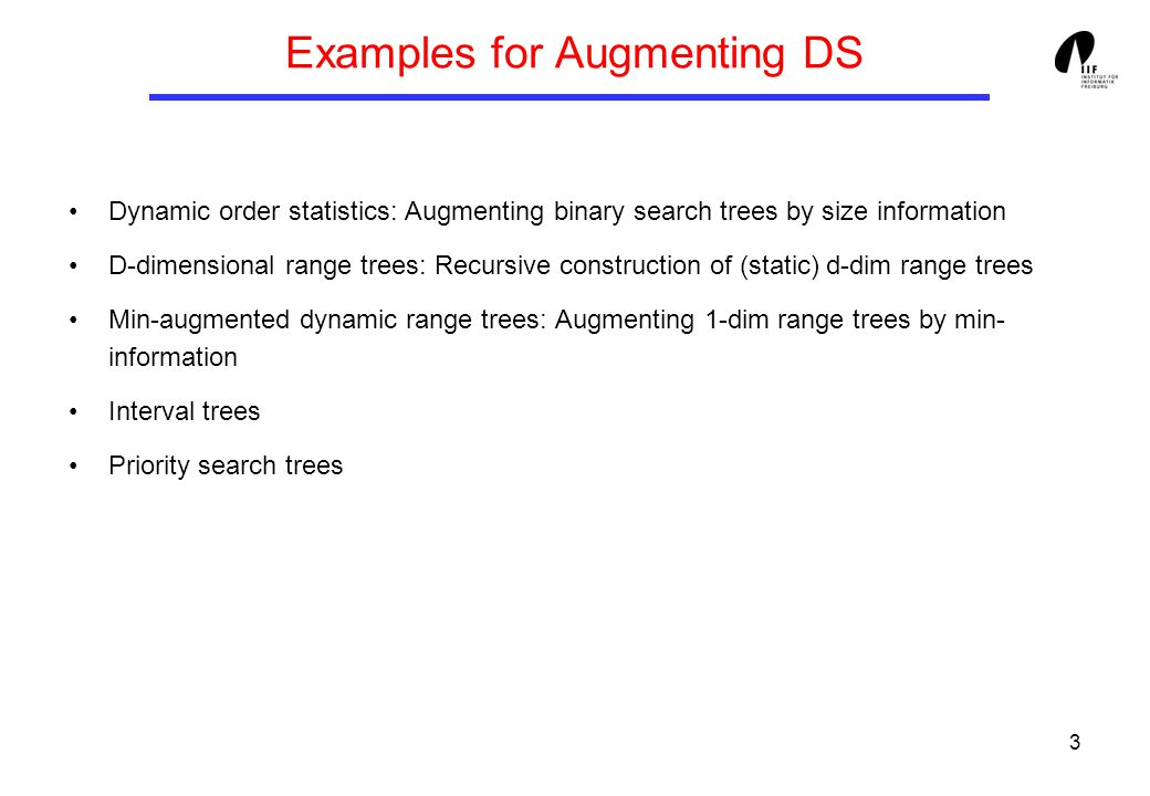 3 Examples for Augmenting DS Dynamic order statistics: Augmenting binary search trees by size information D-dimensional range trees: Recursive construction of (static) d-dim range trees Min-augmented dynamic range trees: Augmenting 1-dim range trees by min- information Interval trees Priority search trees