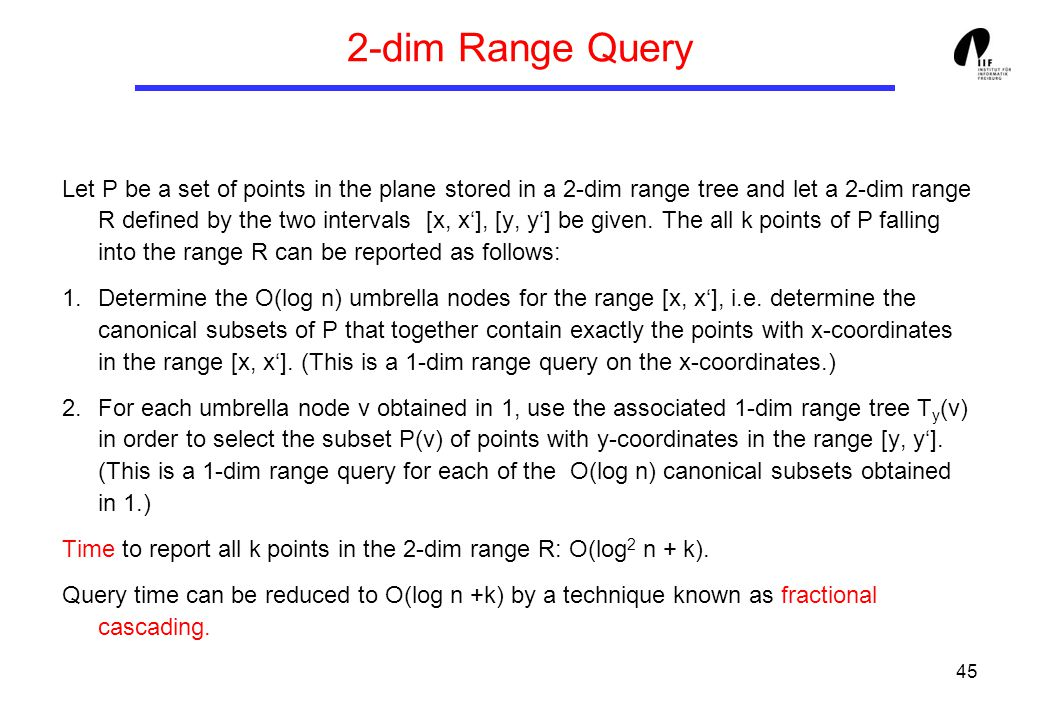 45 2-dim Range Query Let P be a set of points in the plane stored in a 2-dim range tree and let a 2-dim range R defined by the two intervals [x, x'], [y, y'] be given.