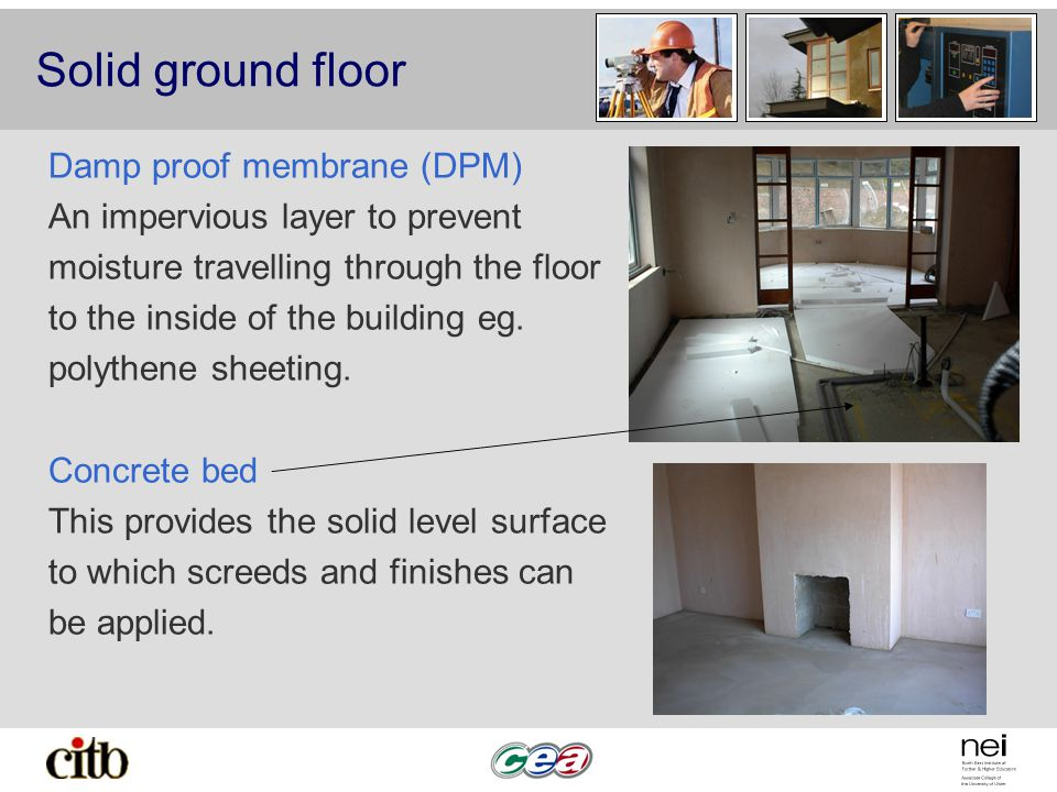 Solid ground floor Damp proof membrane (DPM) An impervious layer to prevent moisture travelling through the floor to the inside of the building eg.