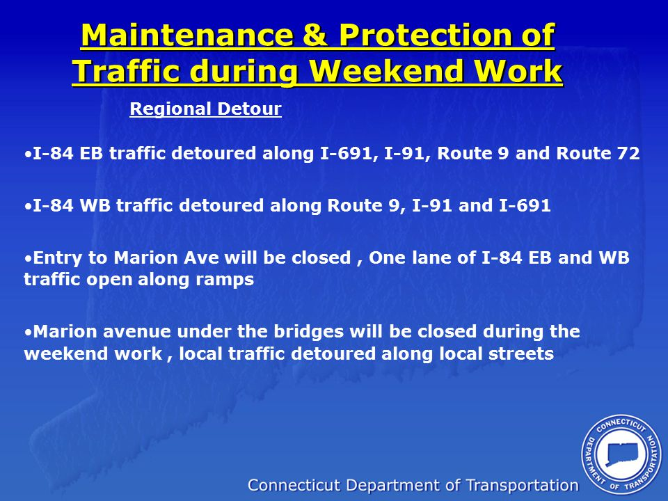 Maintenance & Protection of Traffic during Weekend Work I-84 EB traffic detoured along I-691, I-91, Route 9 and Route 72 I-84 WB traffic detoured alon