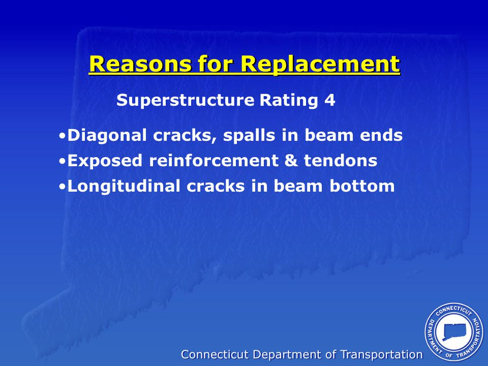 Reasons for Replacement Superstructure Rating 4 Diagonal cracks, spalls in beam ends Exposed reinforcement & tendons Longitudinal cracks in beam botto