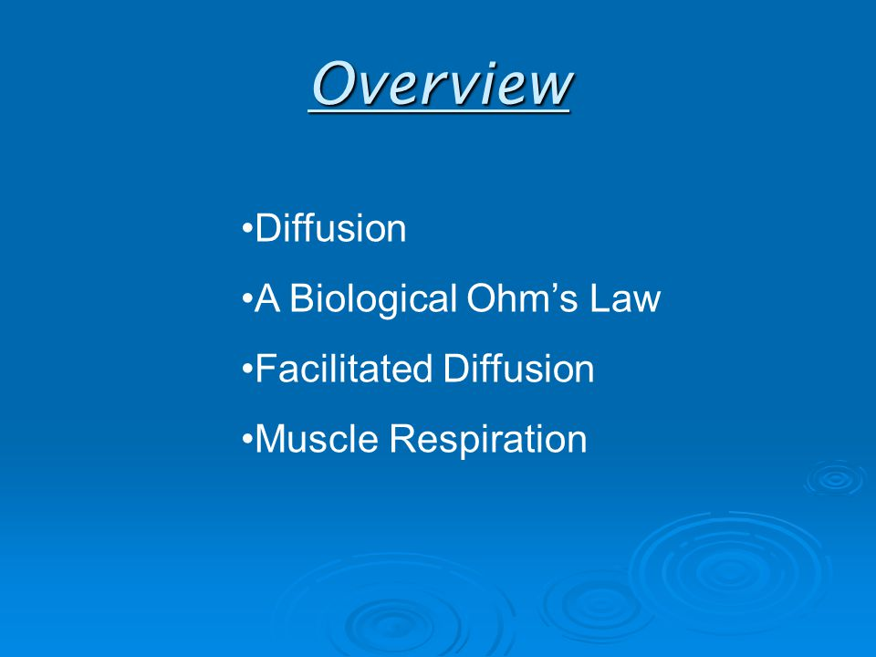 Overview Diffusion A Biological Ohm's Law Facilitated Diffusion Muscle Respiration