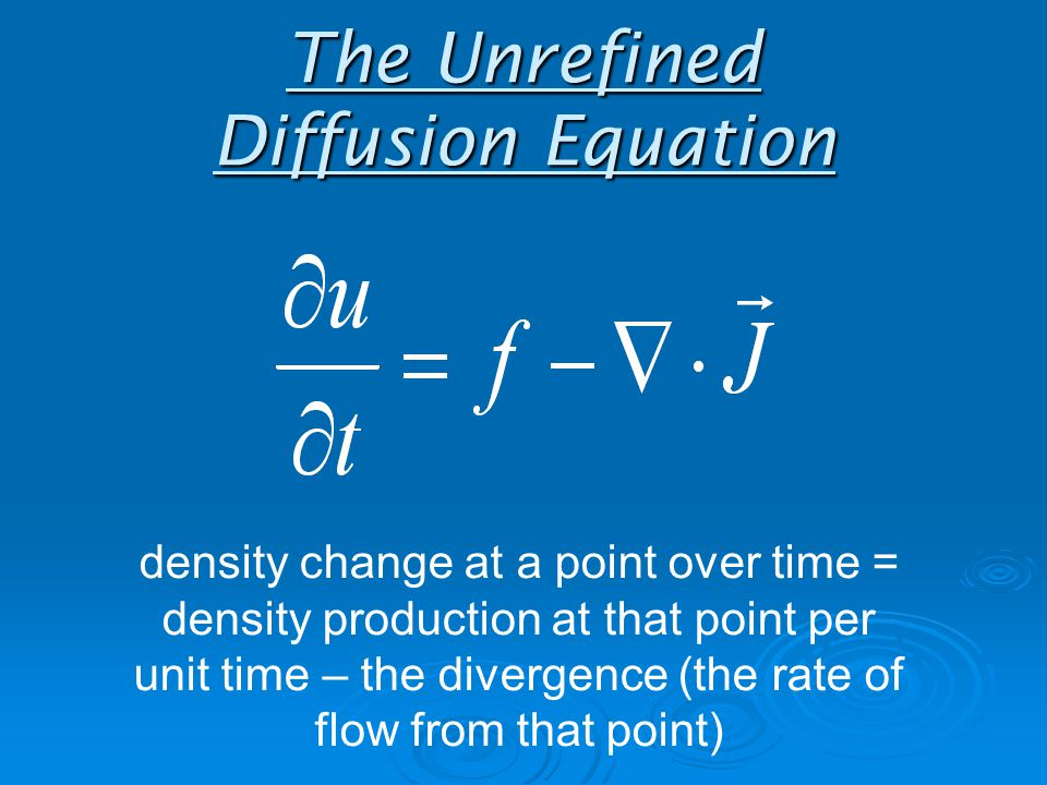 The Unrefined Diffusion Equation density change at a point over time = density production at that point per unit time – the divergence (the rate of flow from that point)