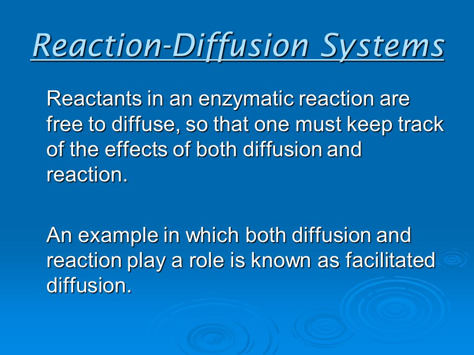 Reaction-Diffusion Systems Reactants in an enzymatic reaction are free to diffuse, so that one must keep track of the effects of both diffusion and reaction.