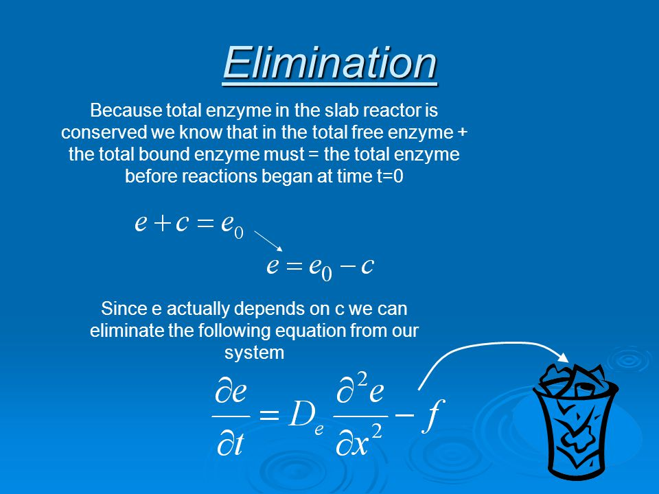 Elimination Because total enzyme in the slab reactor is conserved we know that in the total free enzyme + the total bound enzyme must = the total enzyme before reactions began at time t=0 Since e actually depends on c we can eliminate the following equation from our system