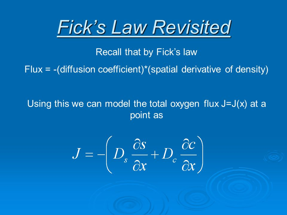 Fick's Law Revisited Recall that by Fick's law Flux = -(diffusion coefficient)*(spatial derivative of density) Using this we can model the total oxygen flux J=J(x) at a point as