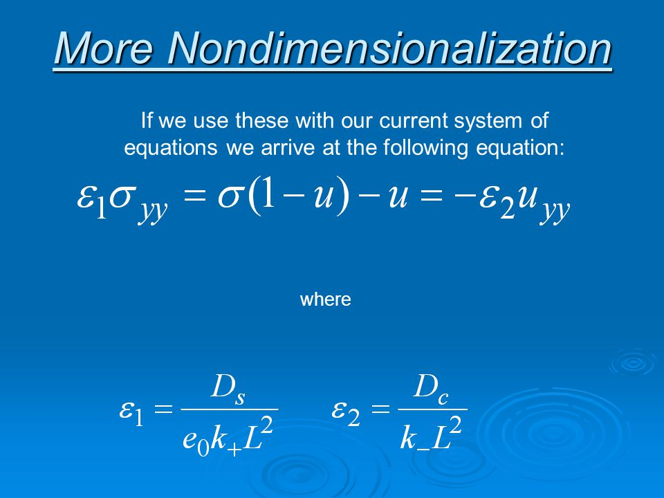More Nondimensionalization If we use these with our current system of equations we arrive at the following equation: where