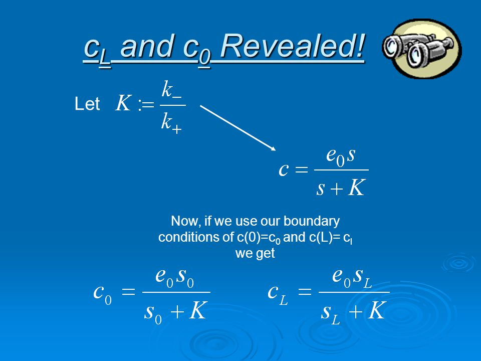 c L and c 0 Revealed! Let Now, if we use our boundary conditions of c(0)=c 0 and c(L)= c l we get