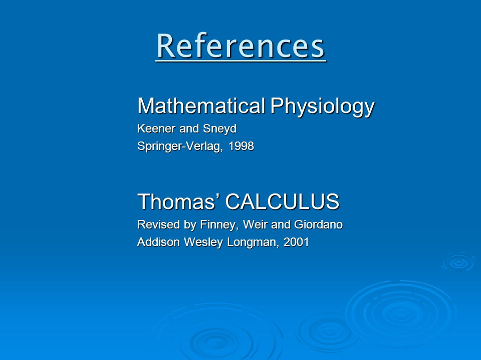 References Mathematical Physiology Keener and Sneyd Springer-Verlag, 1998 Thomas' CALCULUS Revised by Finney, Weir and Giordano Addison Wesley Longman, 2001