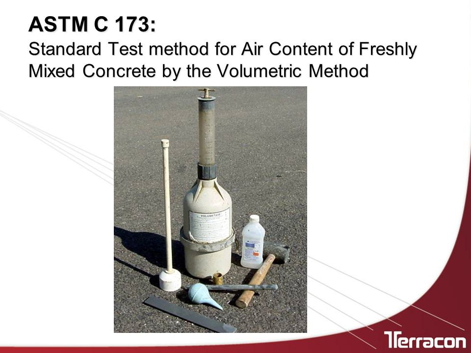 ASTM C 173: Standard Test method for Air Content of Freshly Mixed Concrete by the Volumetric Method