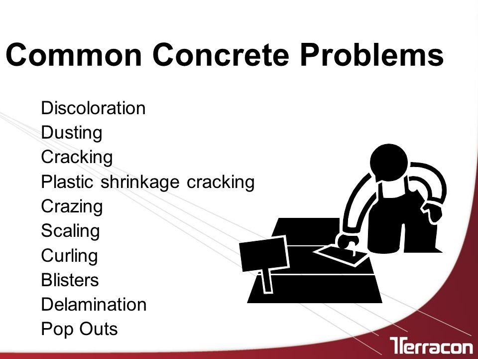 Common Concrete Problems Discoloration Dusting Cracking Plastic shrinkage cracking Crazing Scaling Curling Blisters Delamination Pop Outs