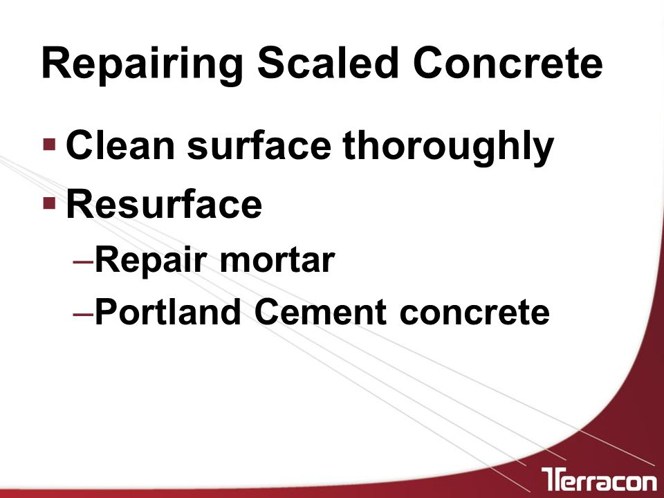 Repairing Scaled Concrete  Clean surface thoroughly  Resurface –Repair mortar –Portland Cement concrete
