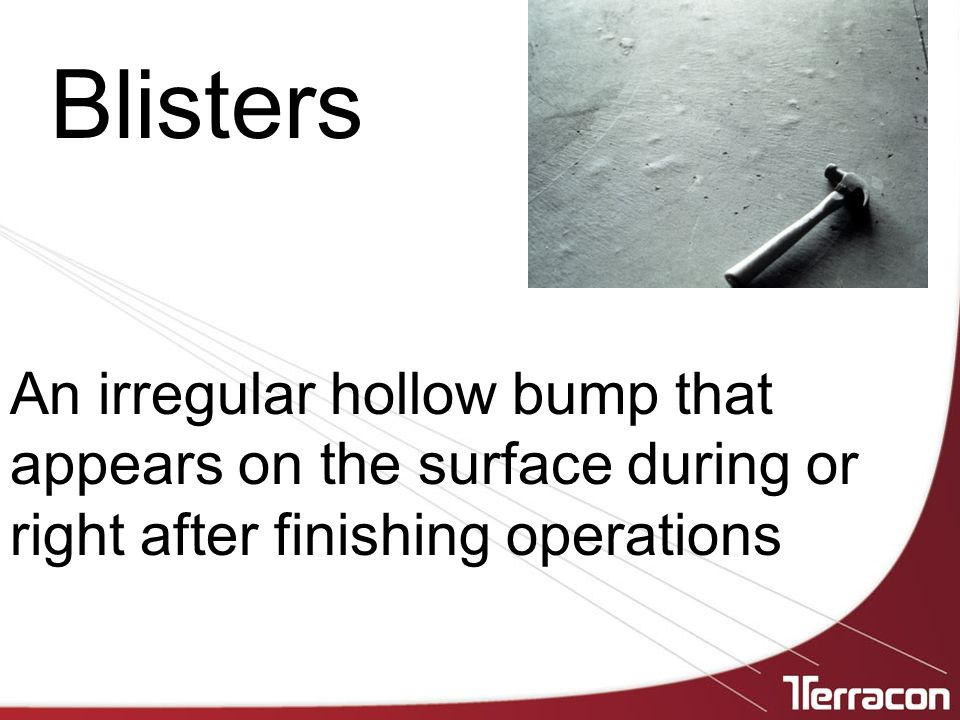Blisters An irregular hollow bump that appears on the surface during or right after finishing operations