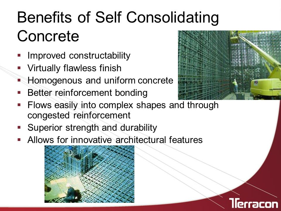 Benefits of Self Consolidating Concrete  Improved constructability  Virtually flawless finish  Homogenous and uniform concrete  Better reinforcement bonding  Flows easily into complex shapes and through congested reinforcement  Superior strength and durability  Allows for innovative architectural features